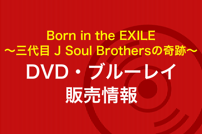 Born in the EXILE 〜三代目 J Soul Brothersの奇跡〜】DVD・ブルーレイ販売情報