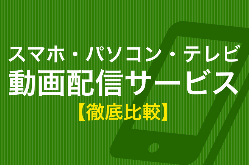 スマホ・パソコン・テレビ 動画配信サービス徹底比較