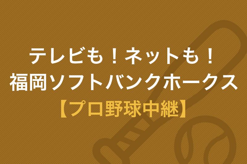 テレビも!ネットも!福岡ソフトバンクホークス プロ野球中継