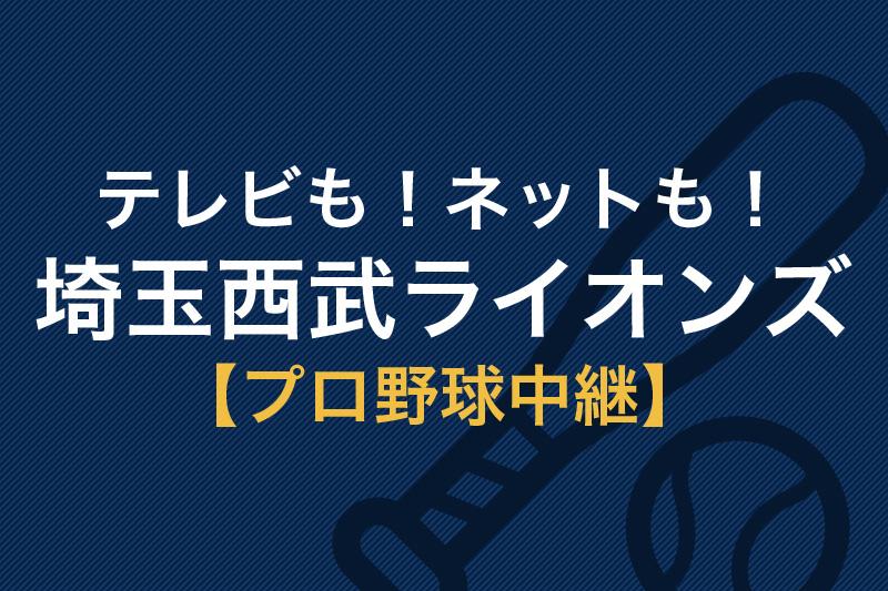 テレビも!ネットも!埼玉西武ライオンズ プロ野球中継