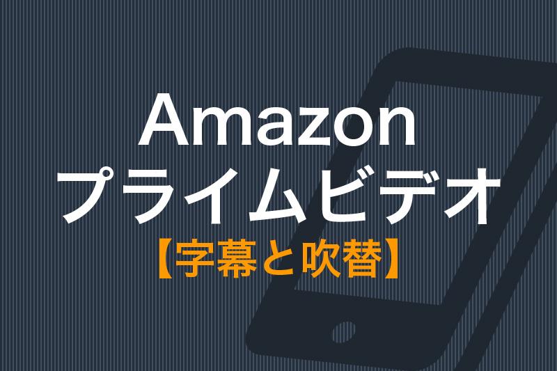 Amazonプライムビデオ字幕と吹替