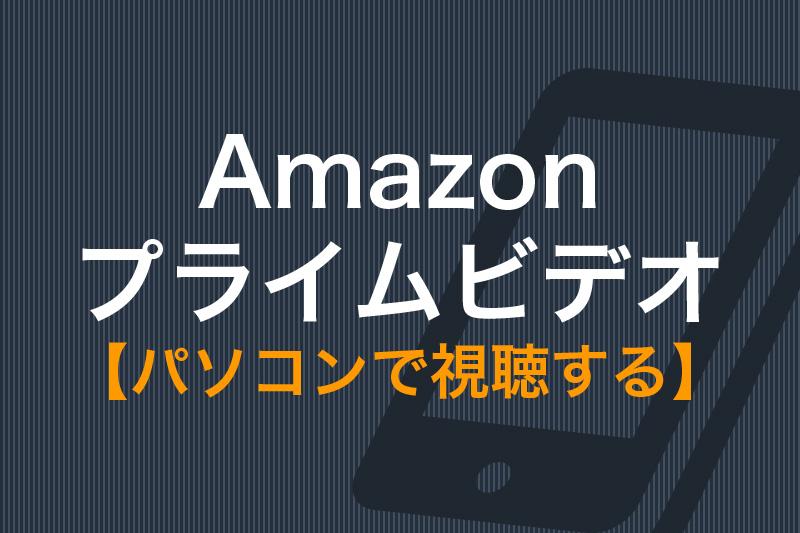 Amazonプライムビデオをパソコンで視聴する