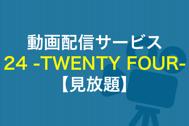 24 -TWENTY FOUR-が見放題の動画配信サービス