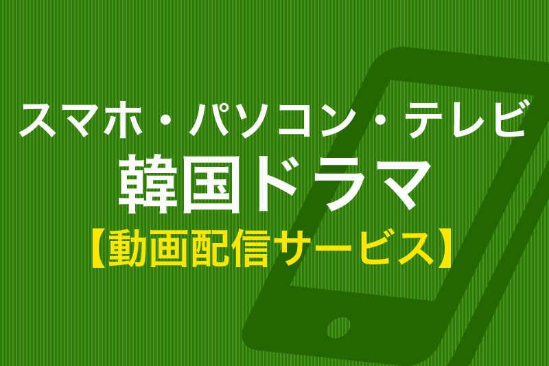 スマホ・パソコン・テレビ 韓国ドラマ 動画配信サービス