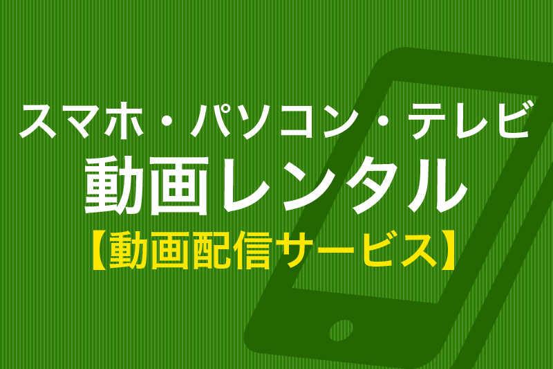 スマホ・パソコン・テレビ 動画レンタル 動画配信サービス