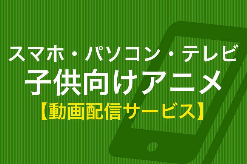 スマホ・パソコン・テレビ 子供向けアニメ 動画配信サービス