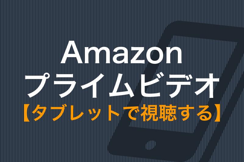 Amazonプライムビデオ タブレットで視聴する
