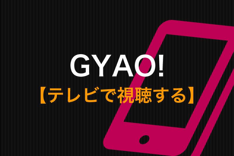 GYAO!をテレビで視聴する