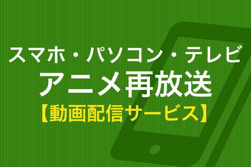 スマホ、パソコン、テレビ、アニメ再放送 動画配信サービス