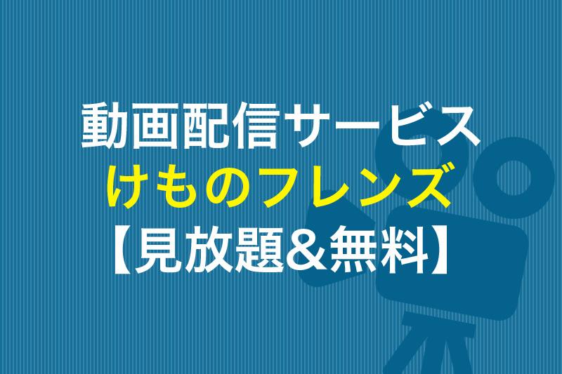 けものフレンズ 見放題&無料の動画配信サービス