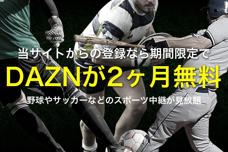 お試しキャンペーン実施中 DAZNが2ヶ月無料 野球やサッカーなどのスポーツ中継が見放題