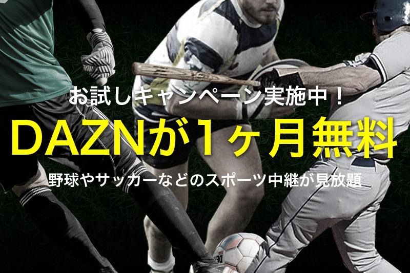 お試しキャンペーン実施中 DAZNが1ヶ月無料 野球やサッカーなどのスポーツ中継が見放題