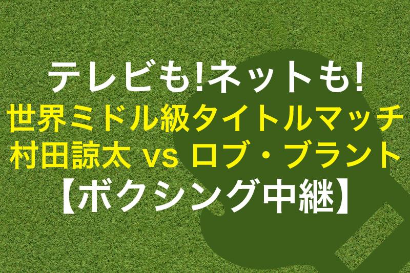 テレビもネットも WBA世界ミドル級タイトルマッチ 村田諒太 vs ロブ・ブラント