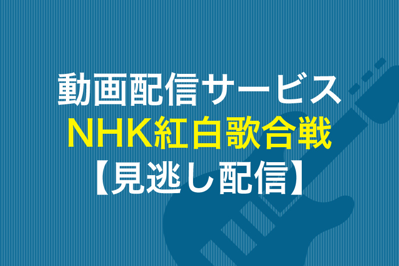 動画配信サービス NHK紅白歌合戦 見逃し配信