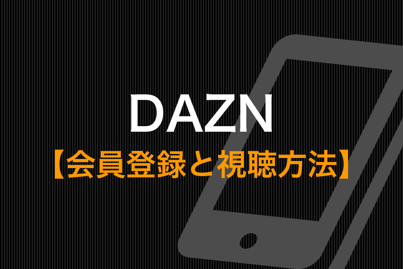 DAZN 会員登録と視聴方法