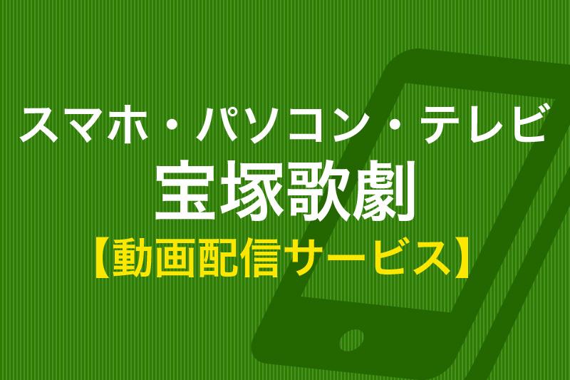 スマホ・パソコン・テレビ 宝塚歌劇 動画配信サービス