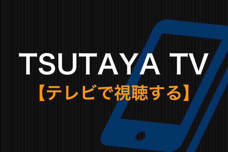 TSUTAYA TVをテレビで視聴する