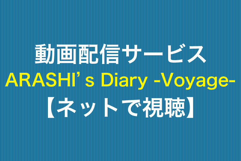 動画配信サービス ARASHI's Diary -Voyage- ネットで視聴