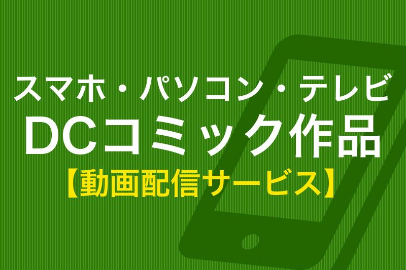 スマホ・パソコン・テレビ DCコミック作品 動画配信サービス