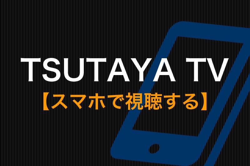 TSUTAYA TVをスマホで視聴する