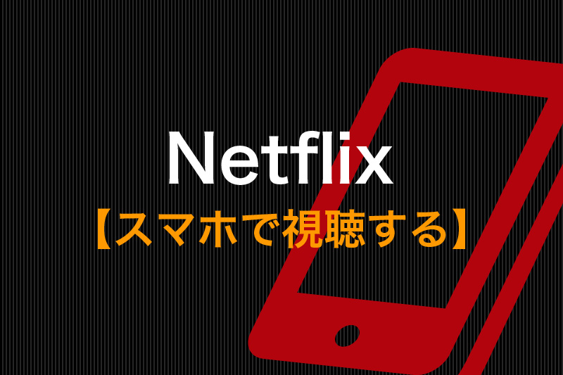 Netflixをスマホで視聴する