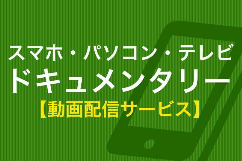 スマホ・パソコン・テレビ ドキュメンタリー 動画配信サービス
