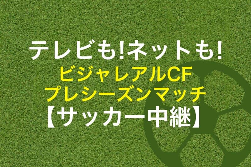 テレビもネットも ビジャレアルCF プレシーズンマッチ サッカー中継