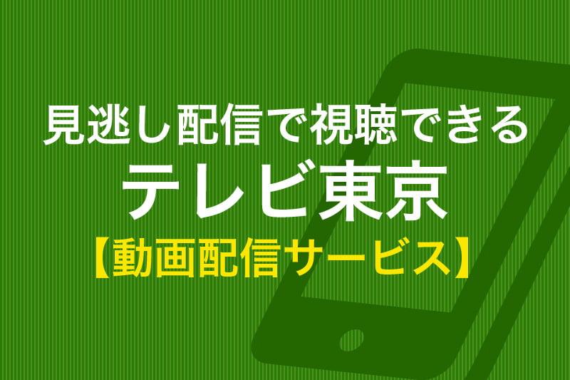見逃し配信で視聴できる テレビ東京 動画配信サービス