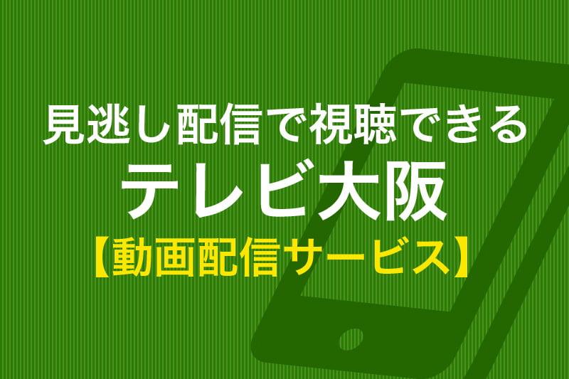見逃し配信で視聴できる テレビ大阪 動画配信サービス