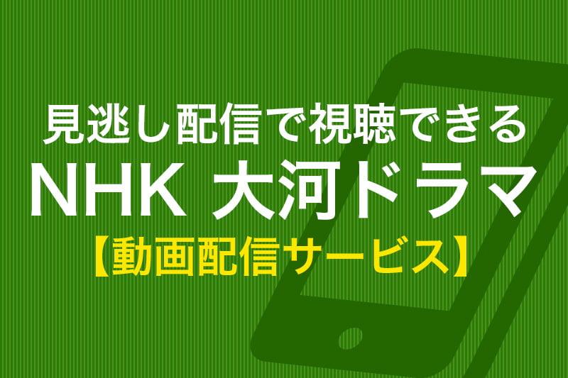 見逃し配信で視聴できる NHK 大河ドラマ 動画配信サービス