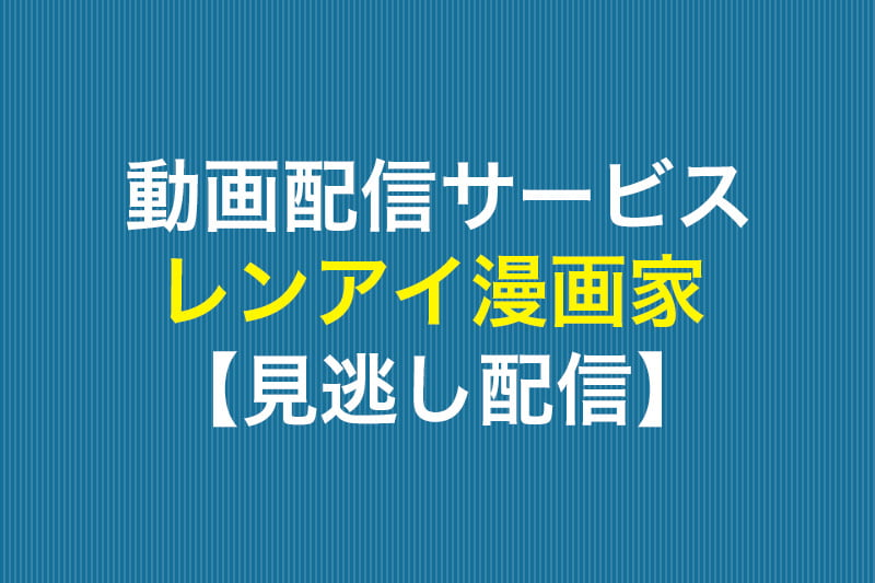 動画配信サービス レンアイ漫画家 見逃し配信