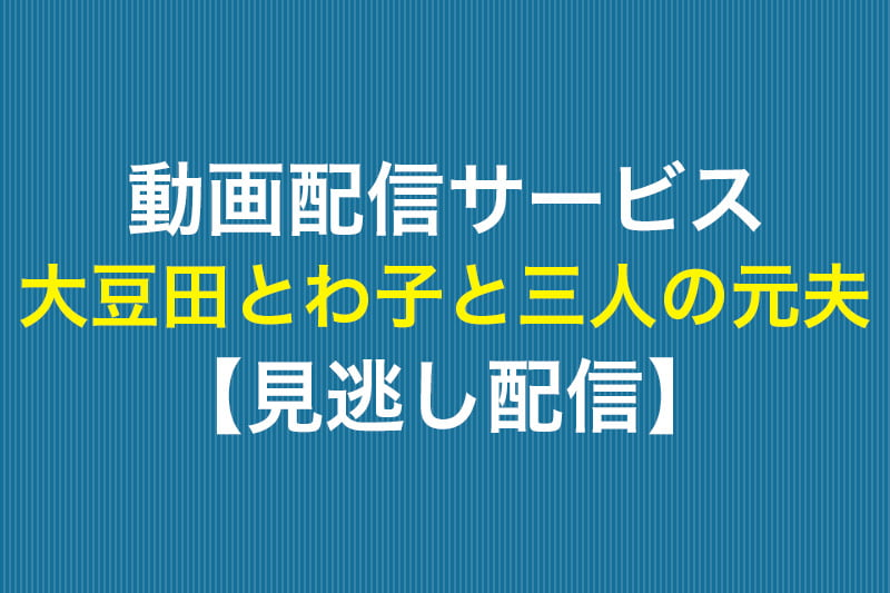 動画配信サービス 大豆田とわ子と三人の元夫 見逃し配信