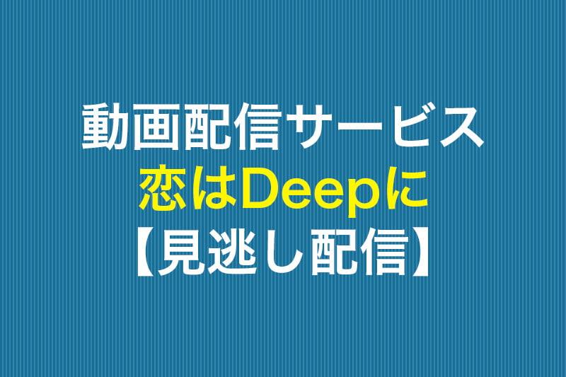 動画配信サービス 恋はDeepに 見逃し配信