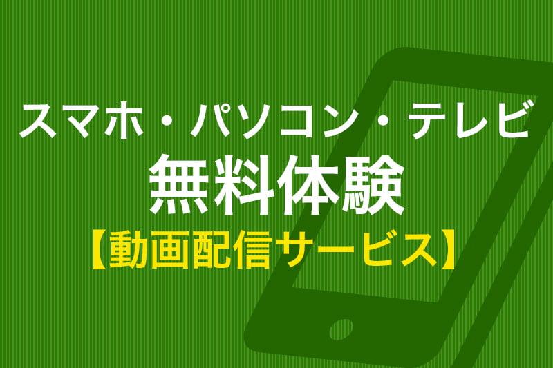 スマホ・パソコン・テレビ 無料体験 動画配信サービス